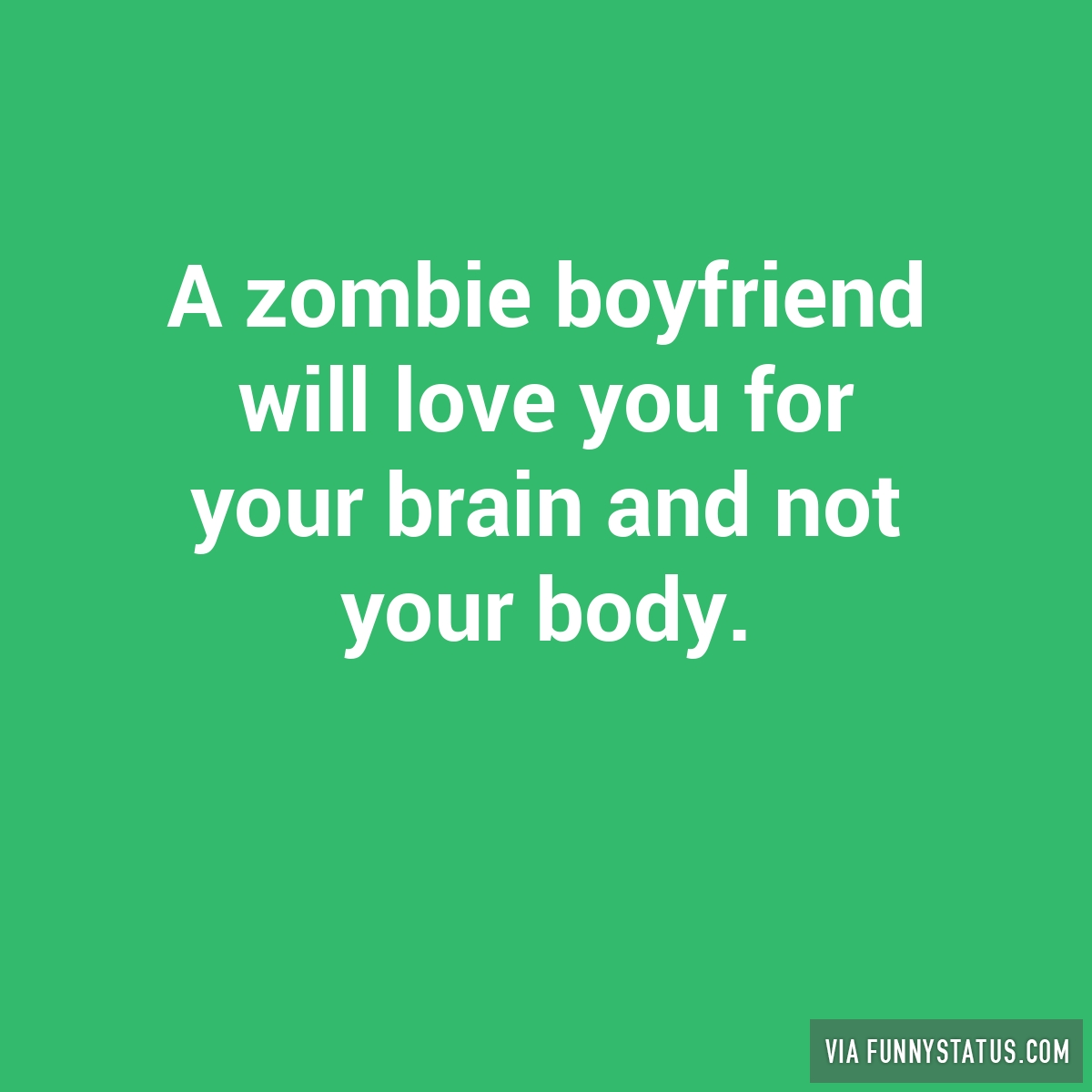 zombie boyfriend will love you for your brain and? - Funny Status