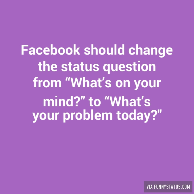 "Facebook should change the status question from ""What's ..."