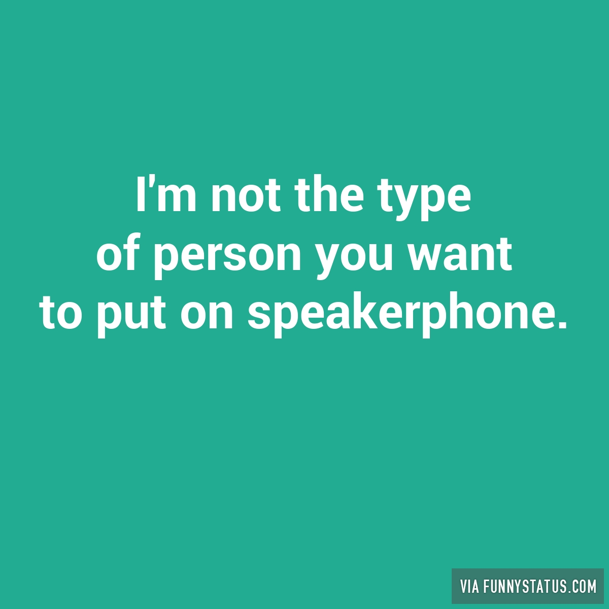 i m not the type of person you want to put on speakerphone