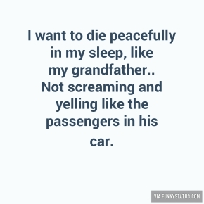 i-want-to-die-peacefully-in-my-sleep-like-my-grandfather-7883