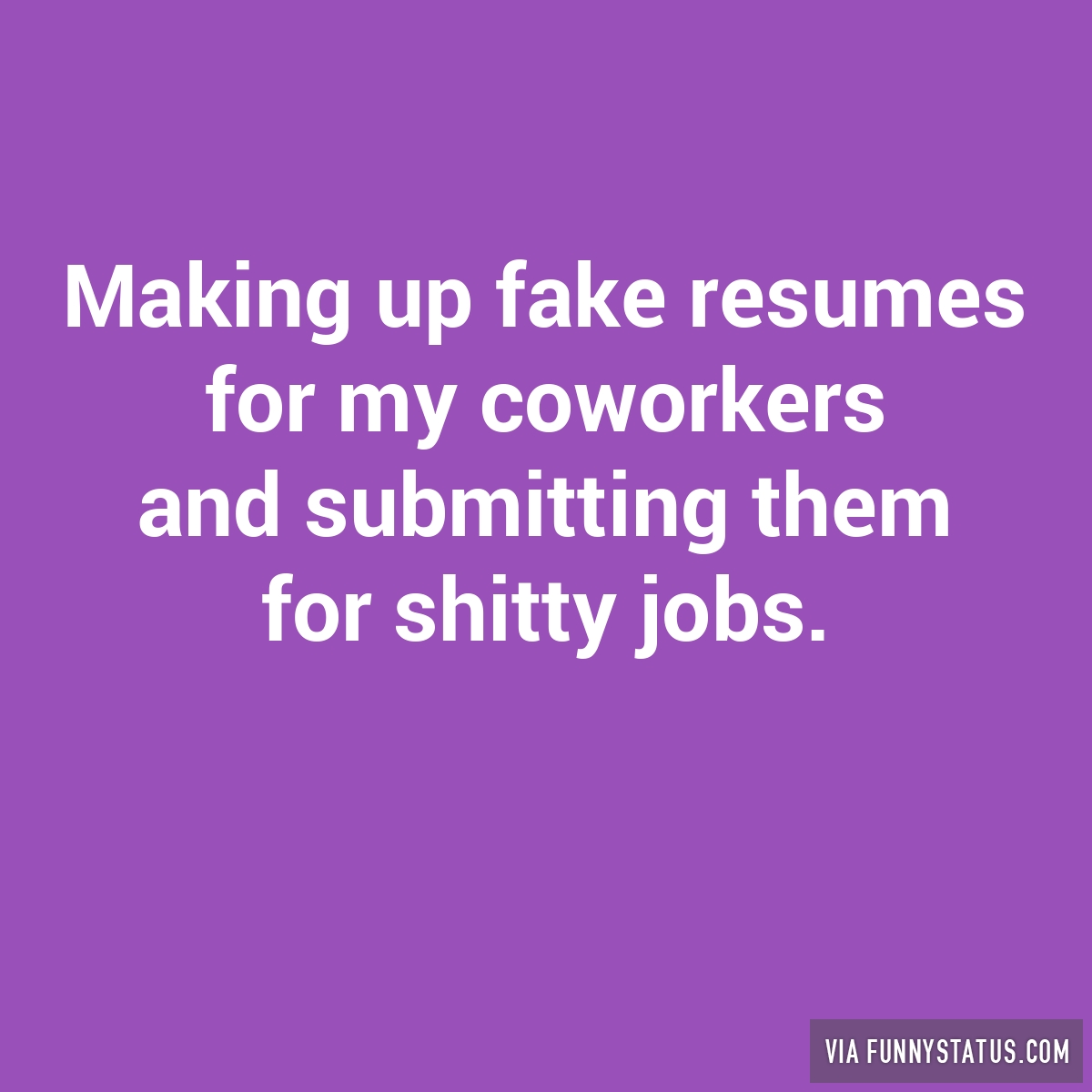 making up fake resumes for my coworkers and submitting funny status