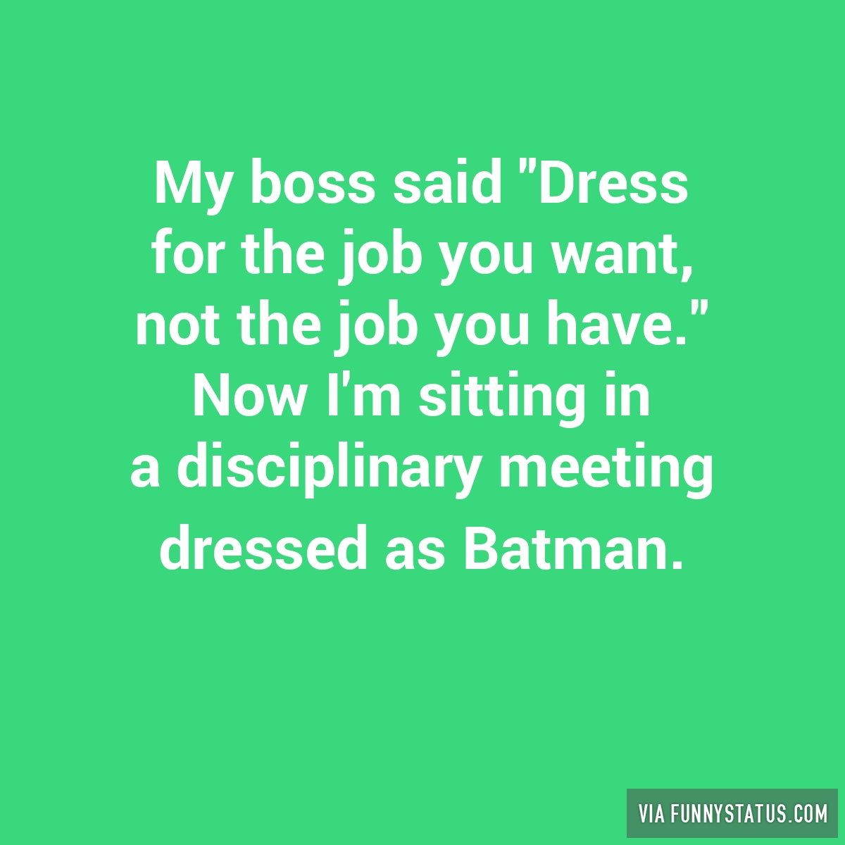 my boss said dress for the job you want not the funny status