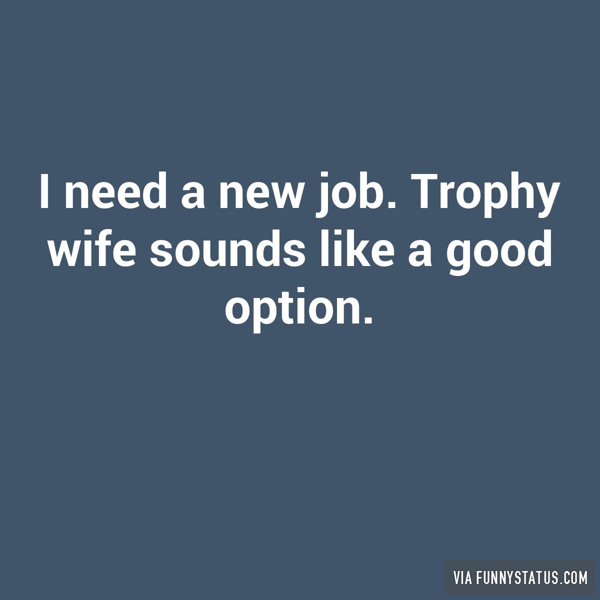i need a new job trophy wife sounds like a good option funny i need a new job trophy wife sounds like a good option funny status