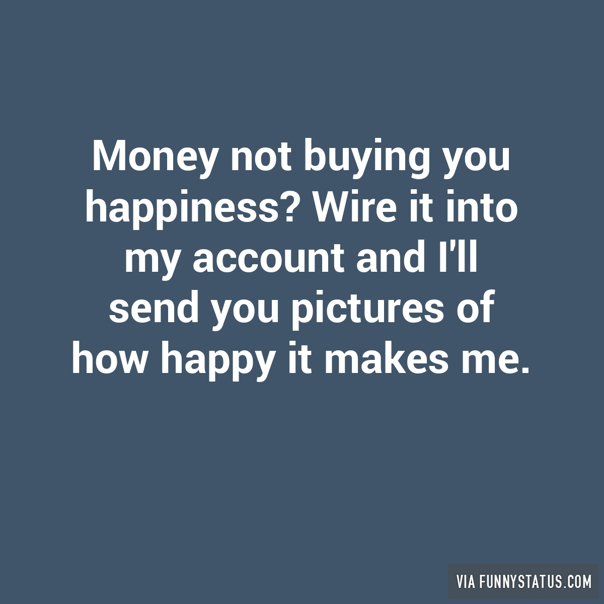 Money not buying you happiness? Wire it into my account… - Funny Status